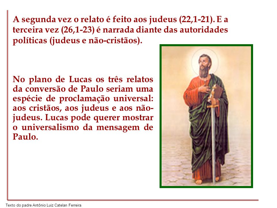 Texto do padre Antônio Luiz Catelan Ferreira No plano de Lucas os três relatos da conversão de Paulo seriam uma espécie de proclamação universal: aos