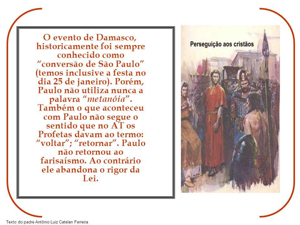 Texto do padre Antônio Luiz Catelan Ferreira O evento de Damasco, historicamente foi sempre conhecido como conversão de São Paulo (temos inclusive a f