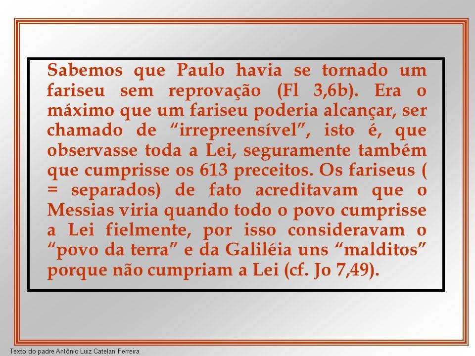 Texto do padre Antônio Luiz Catelan Ferreira Sabemos que Paulo havia se tornado um fariseu sem reprovação (Fl 3,6b). Era o máximo que um fariseu poder