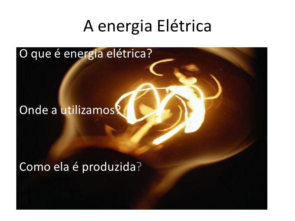 A energia Elétrica O que é energia elétrica? Onde a utilizamos? Como ela é produzida?