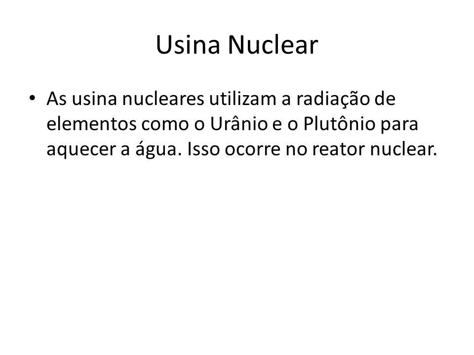 Usina Nuclear As usina nucleares utilizam a radiação de elementos como o Urânio e o Plutônio para aquecer a água. Isso ocorre no reator nuclear.