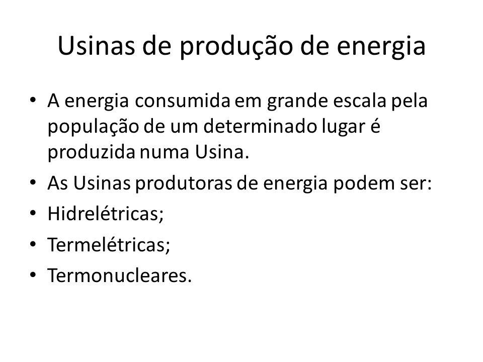 Usinas de produção de energia A energia consumida em grande escala pela população de um determinado lugar é produzida numa Usina. As Usinas produtoras