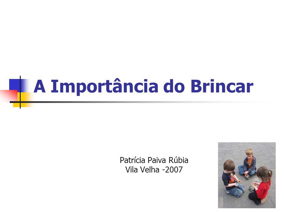 A Importância do Brincar Patrícia Paiva Rúbia Vila Velha -2007
