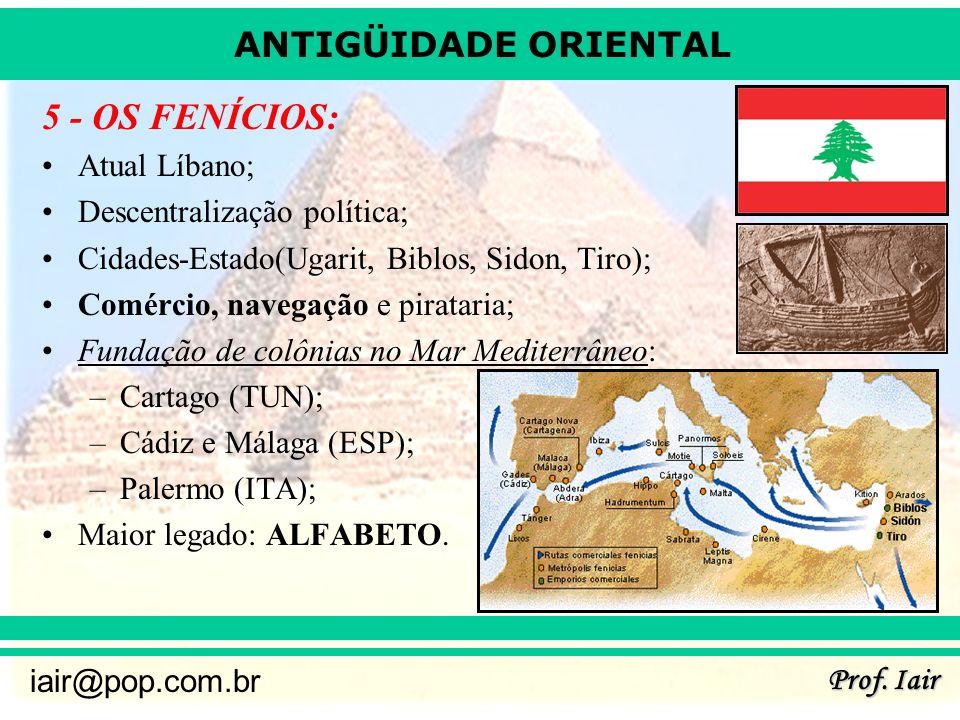 ANTIGÜIDADE ORIENTAL Prof. Iair iair@pop.com.br 5 - OS FENÍCIOS: Atual Líbano; Descentralização política; Cidades-Estado(Ugarit, Biblos, Sidon, Tiro);