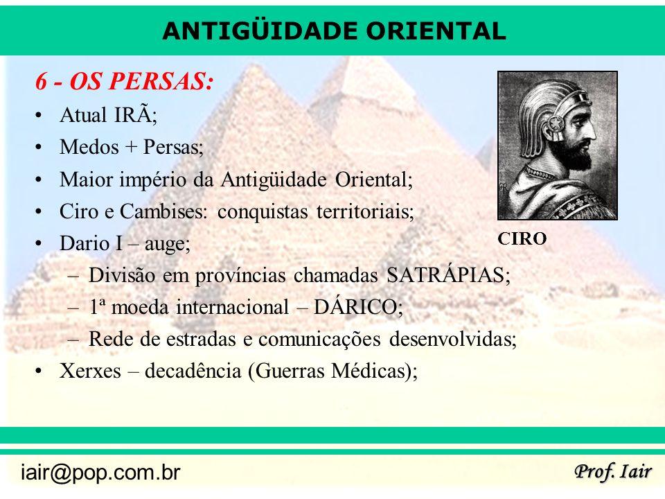 ANTIGÜIDADE ORIENTAL Prof. Iair iair@pop.com.br 6 - OS PERSAS: Atual IRÃ; Medos + Persas; Maior império da Antigüidade Oriental; Ciro e Cambises: conq