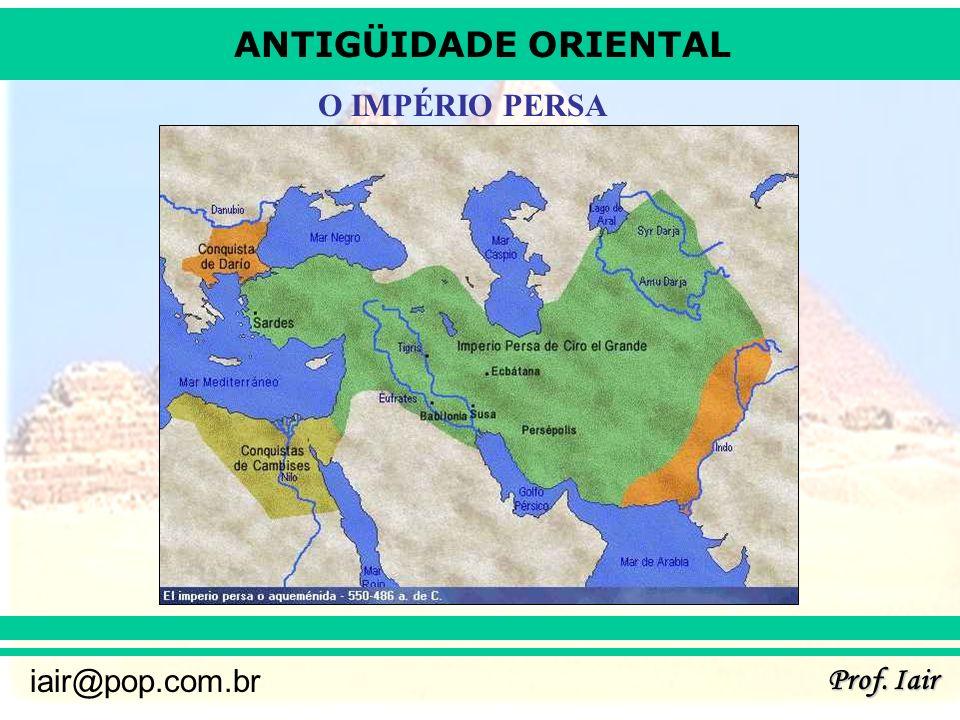 ANTIGÜIDADE ORIENTAL Prof. Iair iair@pop.com.br O IMPÉRIO PERSA