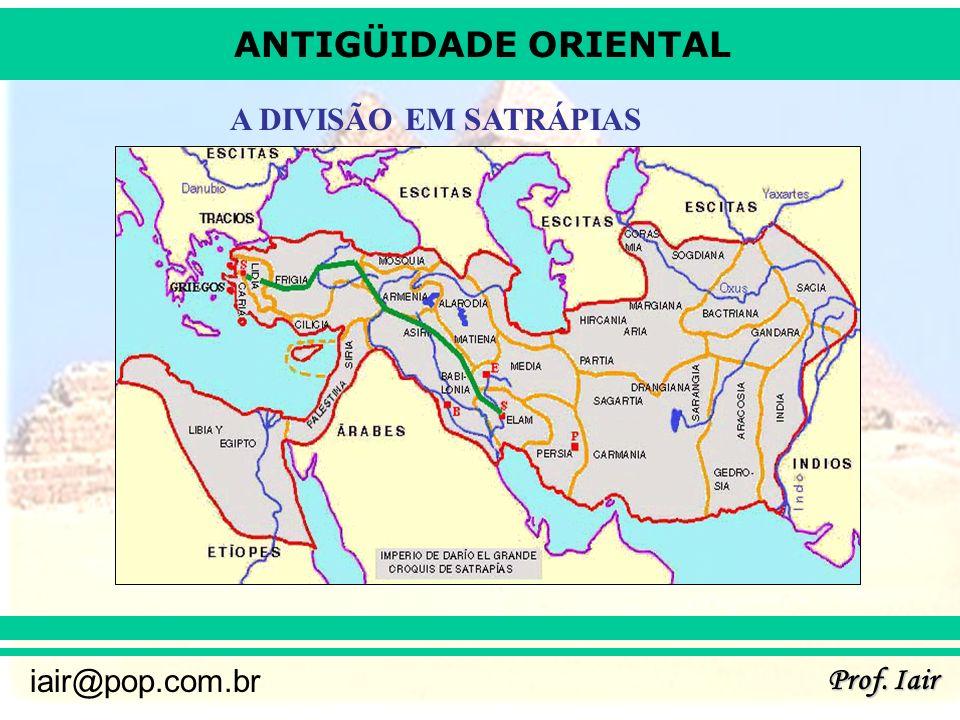 ANTIGÜIDADE ORIENTAL Prof. Iair iair@pop.com.br A DIVISÃO EM SATRÁPIAS