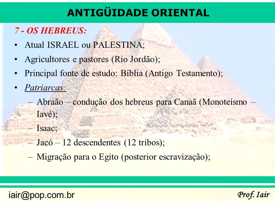 ANTIGÜIDADE ORIENTAL Prof. Iair iair@pop.com.br 7 - OS HEBREUS: Atual ISRAEL ou PALESTINA; Agricultores e pastores (Rio Jordão); Principal fonte de es