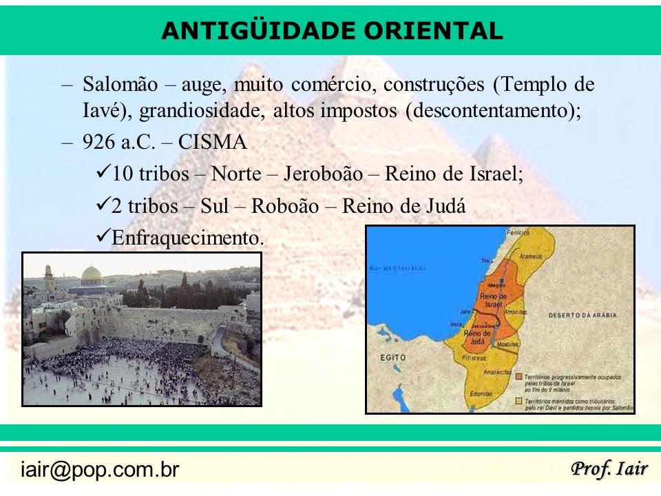 ANTIGÜIDADE ORIENTAL Prof. Iair iair@pop.com.br –Salomão – auge, muito comércio, construções (Templo de Iavé), grandiosidade, altos impostos (desconte