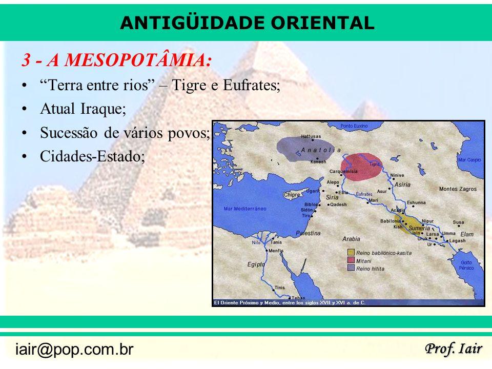 ANTIGÜIDADE ORIENTAL Prof. Iair iair@pop.com.br 3 - A MESOPOTÂMIA: Terra entre rios – Tigre e Eufrates; Atual Iraque; Sucessão de vários povos; Cidade