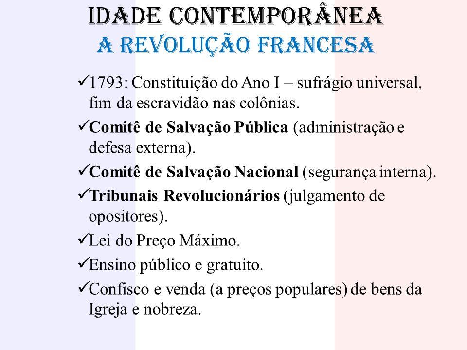 IDADE CONTEMPORÂNEA A REVOLUÇÃO FRANCESA 1793: Constituição do Ano I – sufrágio universal, fim da escravidão nas colônias. Comitê de Salvação Pública