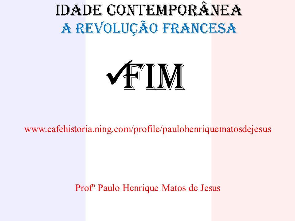 IDADE CONTEMPORÂNEA A REVOLUÇÃO FRANCESA FIM www.cafehistoria.ning.com/profile/paulohenriquematosdejesus Profº Paulo Henrique Matos de Jesus