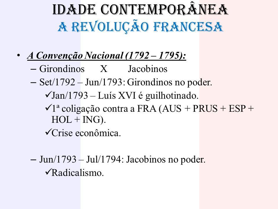 IDADE CONTEMPORÂNEA A REVOLUÇÃO FRANCESA A Convenção Nacional (1792 – 1795): – GirondinosXJacobinos – Set/1792 – Jun/1793: Girondinos no poder. Jan/17