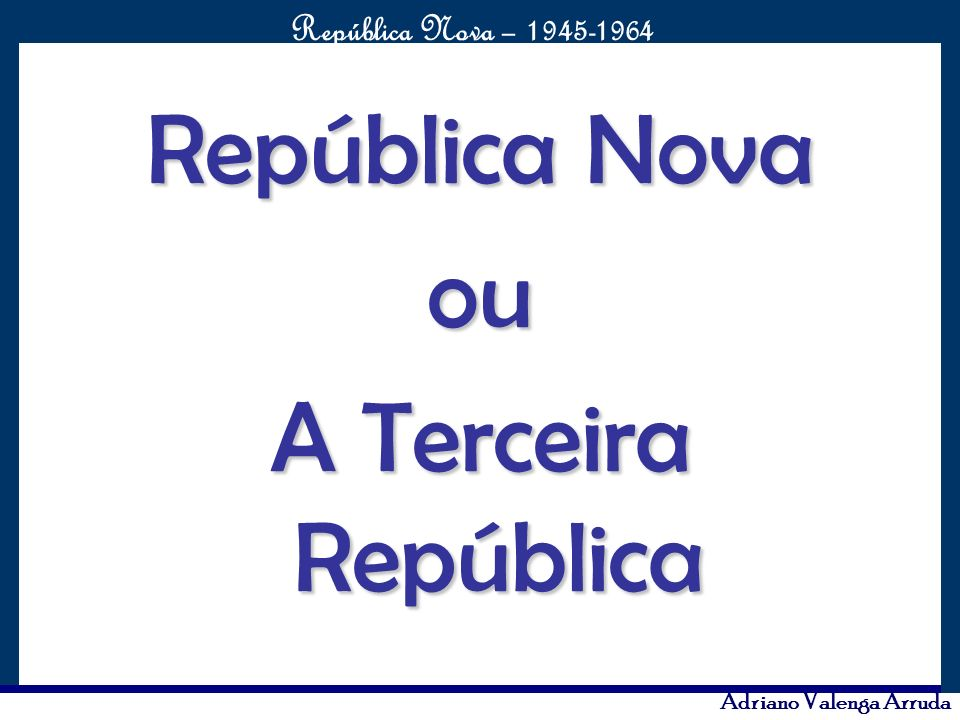 O maior conflito da história República Nova – 1945-1964 Adriano Valenga Arruda Eurico Gaspar Dutra Mandato: 31/01/1946 até 31/01/1951 Vice-presidente: Nereu Ramos Local de nascimento: Cuiabá