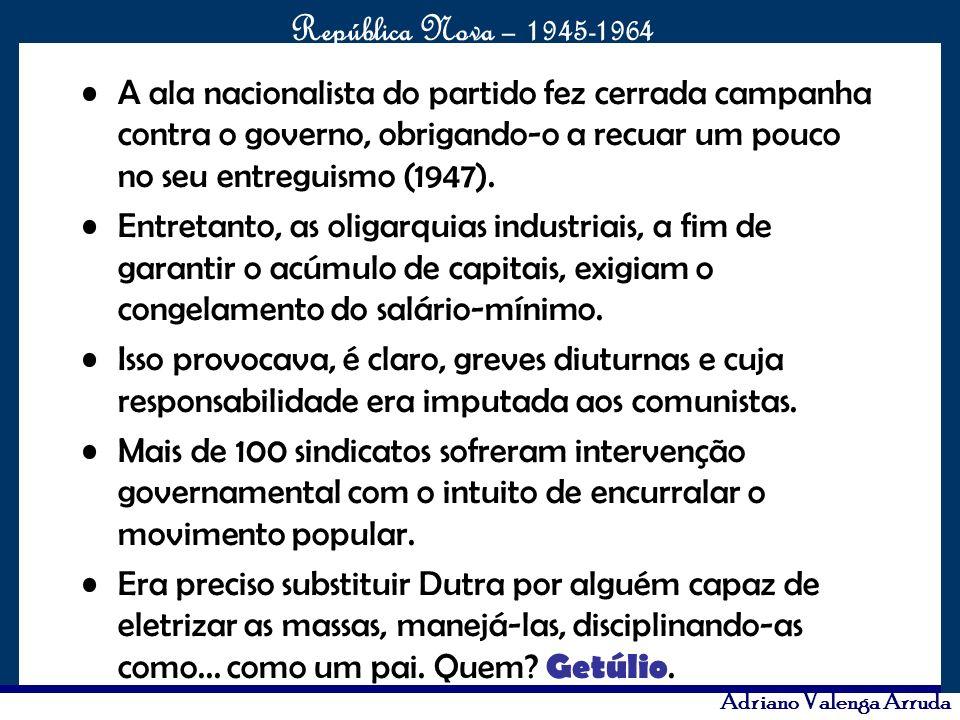 O maior conflito da história República Nova – 1945-1964 Adriano Valenga Arruda A ala nacionalista do partido fez cerrada campanha contra o governo, ob