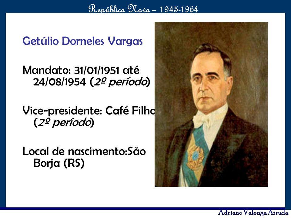 O maior conflito da história República Nova – 1945-1964 Adriano Valenga Arruda Getúlio Dorneles Vargas Mandato: 31/01/1951 até 24/08/1954 (2º período)