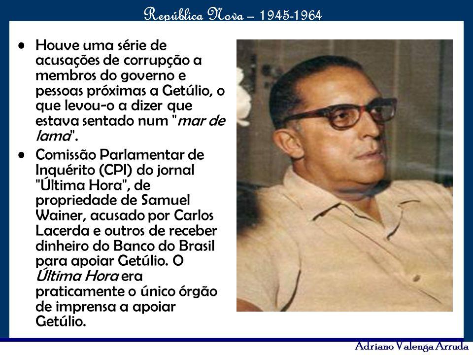O maior conflito da história República Nova – 1945-1964 Adriano Valenga Arruda Houve uma série de acusações de corrupção a membros do governo e pessoa