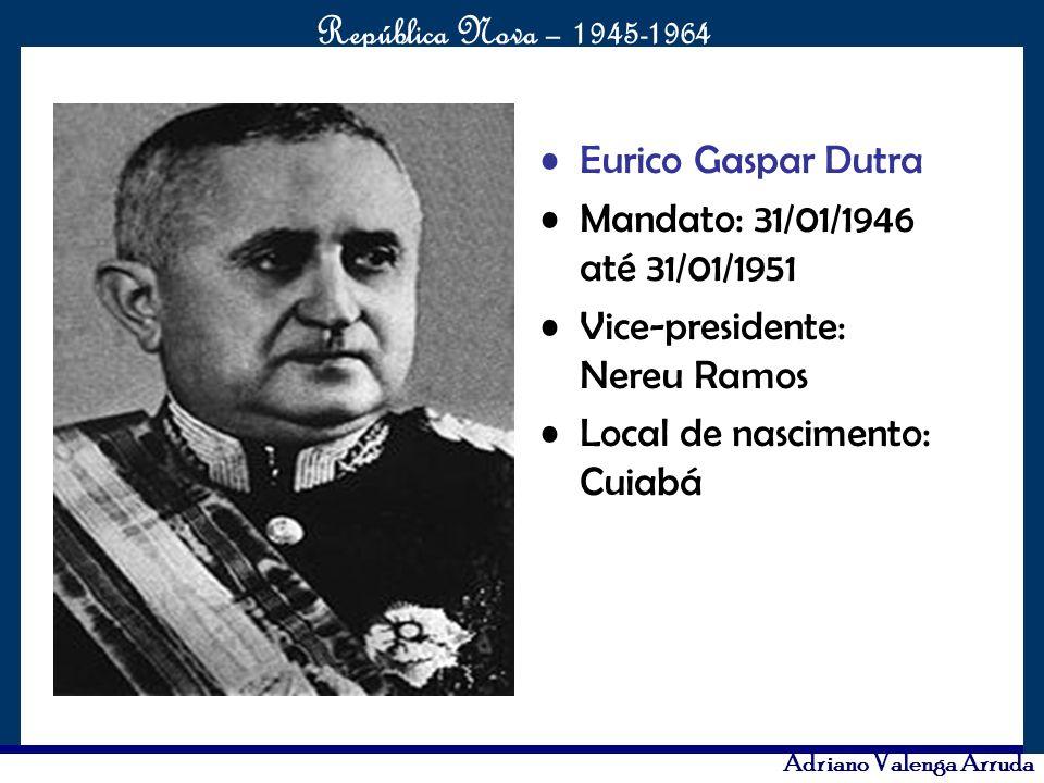 O maior conflito da história República Nova – 1945-1964 Adriano Valenga Arruda Eurico Gaspar Dutra Mandato: 31/01/1946 até 31/01/1951 Vice-presidente: