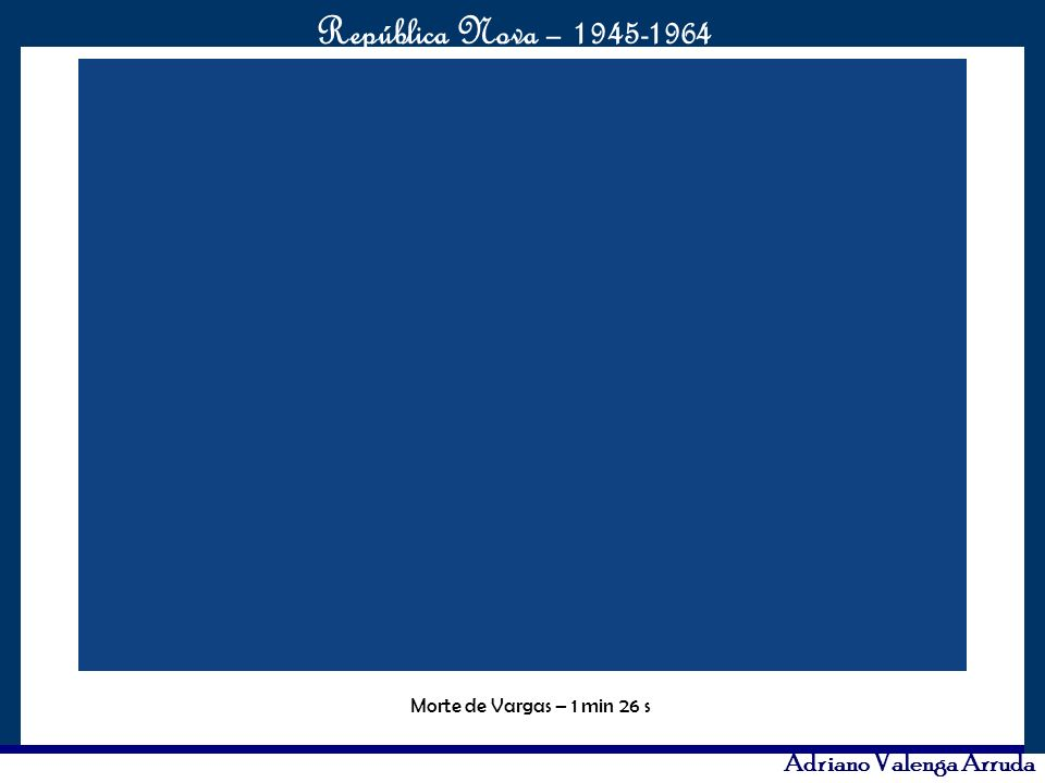 O maior conflito da história República Nova – 1945-1964 Adriano Valenga Arruda Morte de Vargas – 1 min 26 s