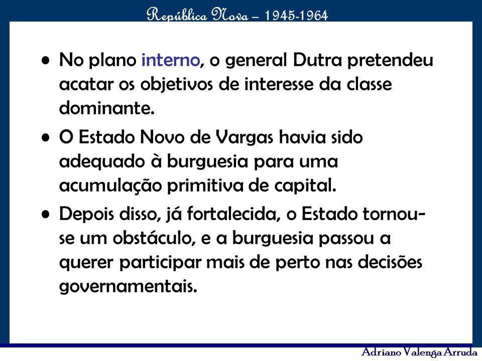 O maior conflito da história República Nova – 1945-1964 Adriano Valenga Arruda No plano interno, o general Dutra pretendeu acatar os objetivos de inte