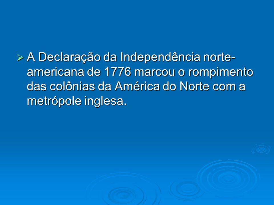 A Declaração da Independência norte- americana de 1776 marcou o rompimento das colônias da América do Norte com a metrópole inglesa. A Declaração da I