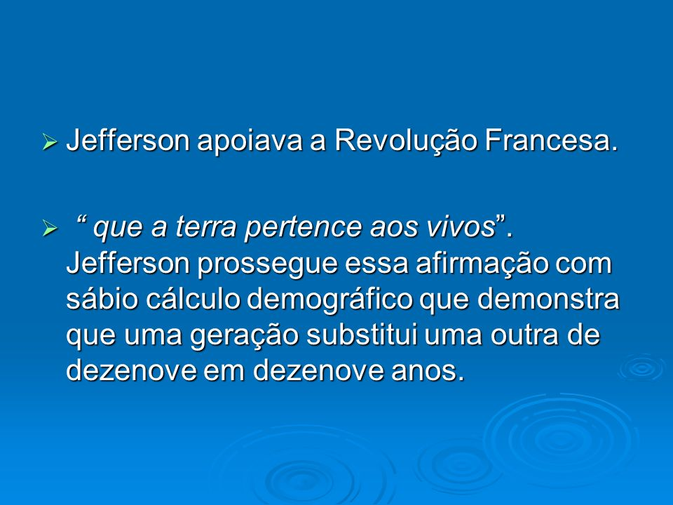 Jefferson apoiava a Revolução Francesa. Jefferson apoiava a Revolução Francesa. que a terra pertence aos vivos. Jefferson prossegue essa afirmação com