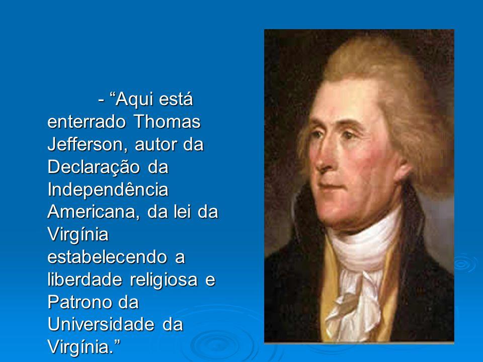 - Aqui está enterrado Thomas Jefferson, autor da Declaração da Independência Americana, da lei da Virgínia estabelecendo a liberdade religiosa e Patro