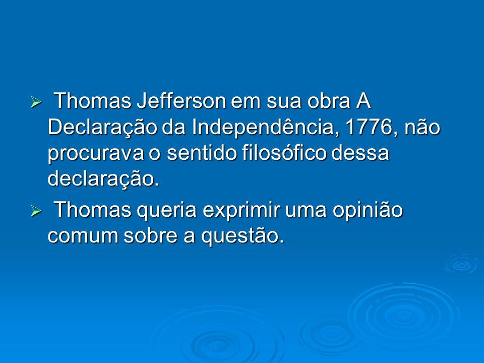 Thomas Jefferson em sua obra A Declaração da Independência, 1776, não procurava o sentido filosófico dessa declaração. Thomas Jefferson em sua obra A