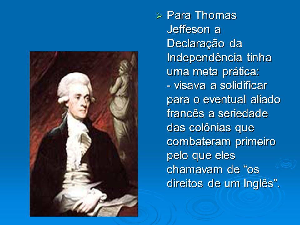 Para Thomas Jeffeson a Declaração da Independência tinha uma meta prática: - visava a solidificar para o eventual aliado francês a seriedade das colôn