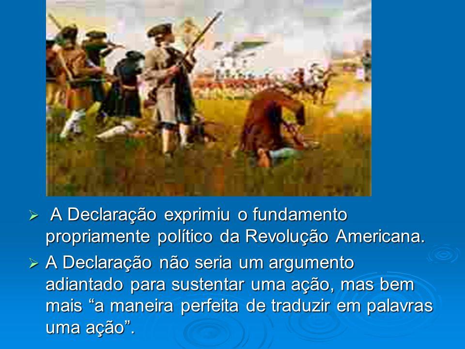 A Declaração exprimiu o fundamento propriamente político da Revolução Americana. A Declaração exprimiu o fundamento propriamente político da Revolução