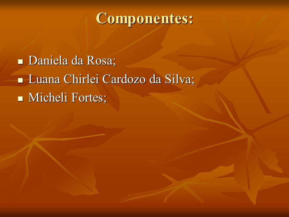 Componentes: Daniela da Rosa; Daniela da Rosa; Luana Chirlei Cardozo da Silva; Luana Chirlei Cardozo da Silva; Micheli Fortes; Micheli Fortes;