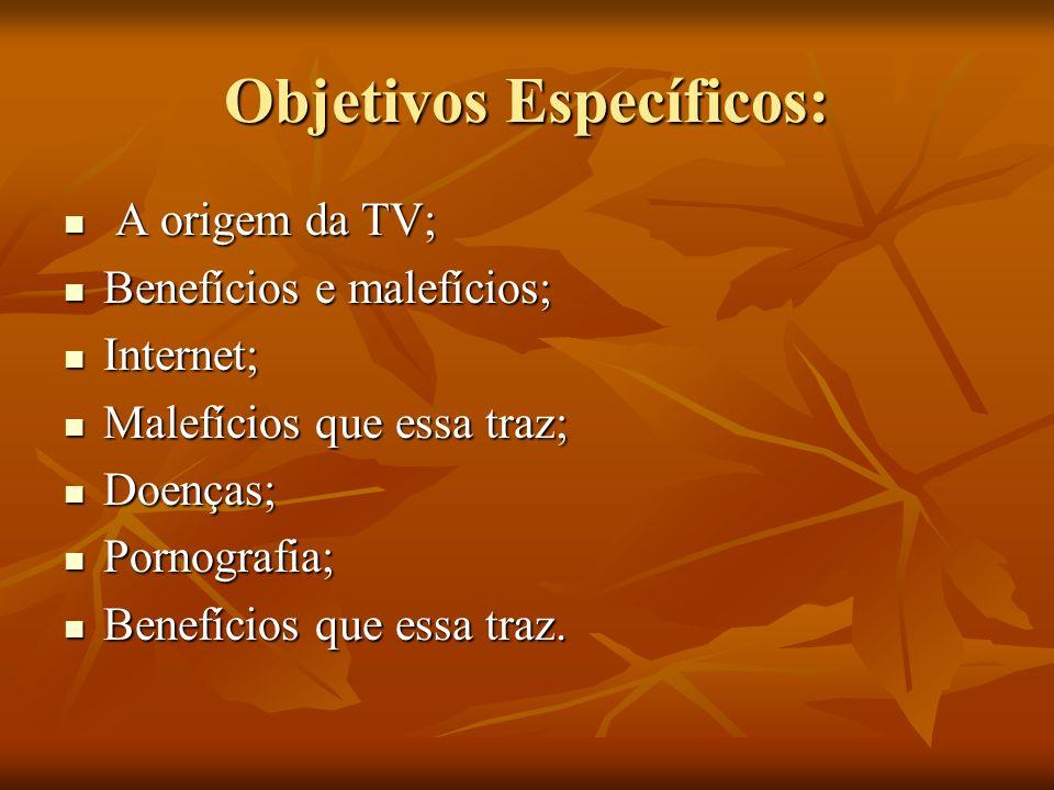 Objetivos Específicos: A origem da TV; A origem da TV; Benefícios e malefícios; Benefícios e malefícios; Internet; Internet; Malefícios que essa traz;