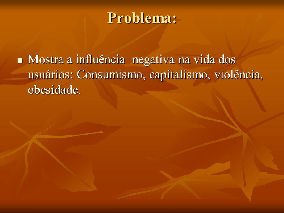 Problema: Mostra a influência negativa na vida dos usuários: Consumismo, capitalismo, violência, obesidade. Mostra a influência negativa na vida dos u