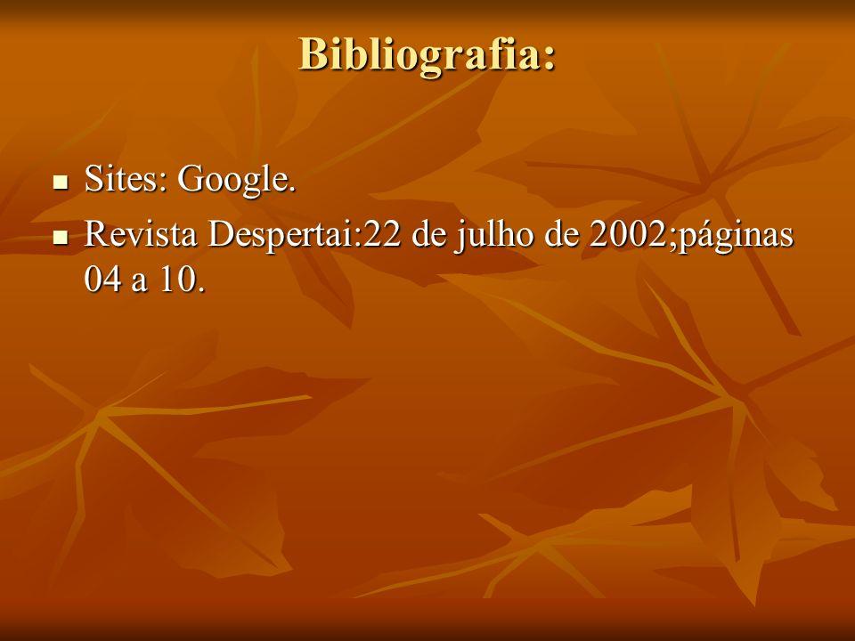 Bibliografia: Sites: Google. Sites: Google. Revista Despertai:22 de julho de 2002;páginas 04 a 10. Revista Despertai:22 de julho de 2002;páginas 04 a
