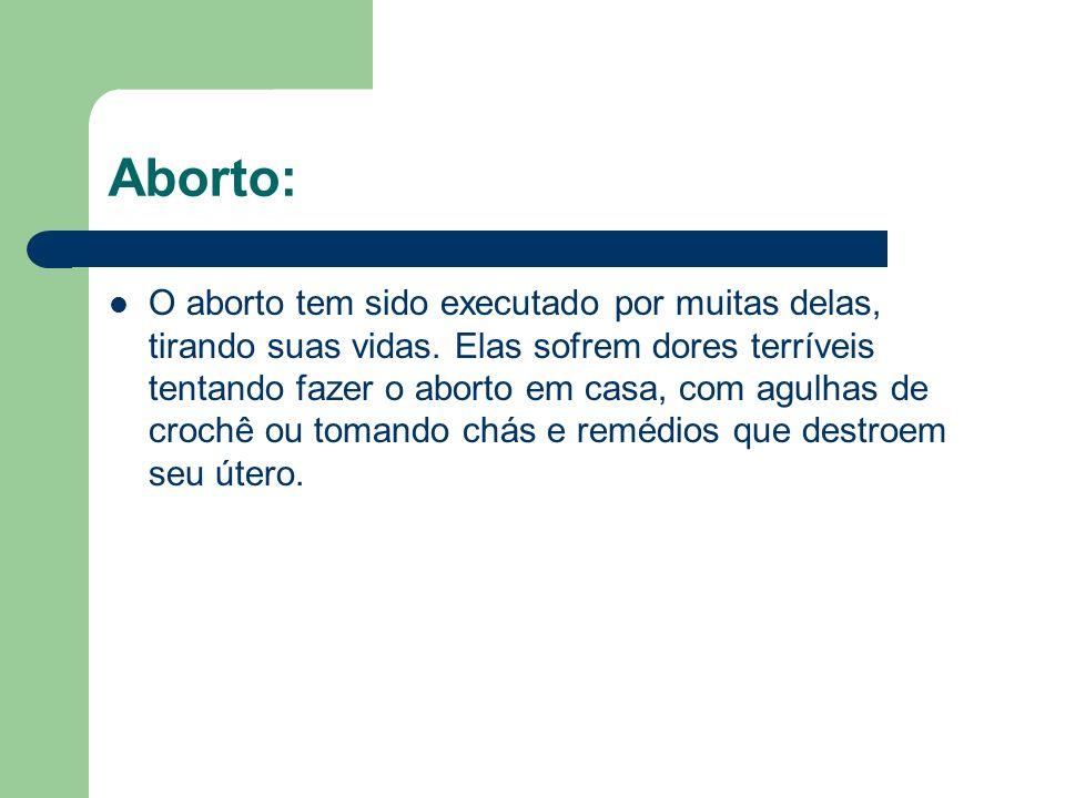 Aborto: O aborto tem sido executado por muitas delas, tirando suas vidas. Elas sofrem dores terríveis tentando fazer o aborto em casa, com agulhas de
