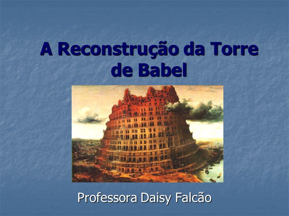 A Reconstrução da Torre de Babel Professora Daisy Falcão