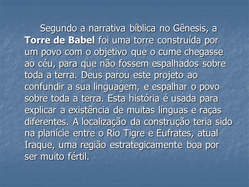 Segundo a narrativa bíblica no Gênesis, a Torre de Babel foi uma torre construída por um povo com o objetivo que o cume chegasse ao céu, para que não