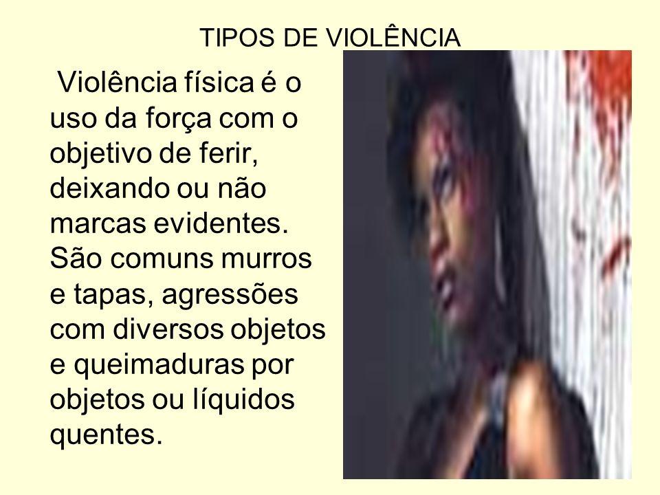 TIPOS DE VIOLÊNCIA Violência física é o uso da força com o objetivo de ferir, deixando ou não marcas evidentes. São comuns murros e tapas, agressões c