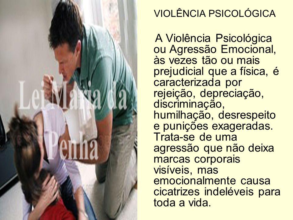 VIOLÊNCIA PSICOLÓGICA A Violência Psicológica ou Agressão Emocional, às vezes tão ou mais prejudicial que a física, é caracterizada por rejeição, depr