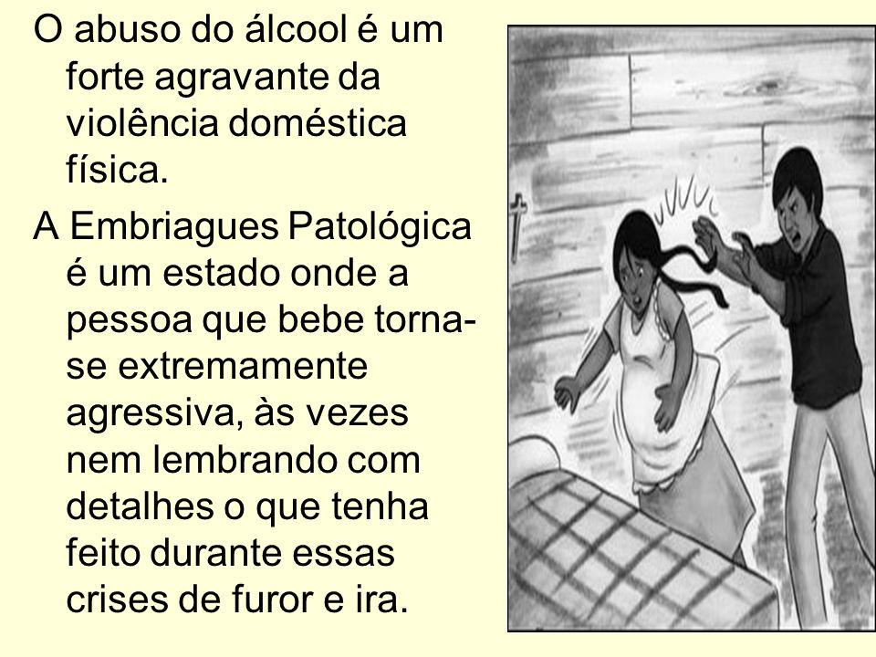 O abuso do álcool é um forte agravante da violência doméstica física. A Embriagues Patológica é um estado onde a pessoa que bebe torna- se extremament