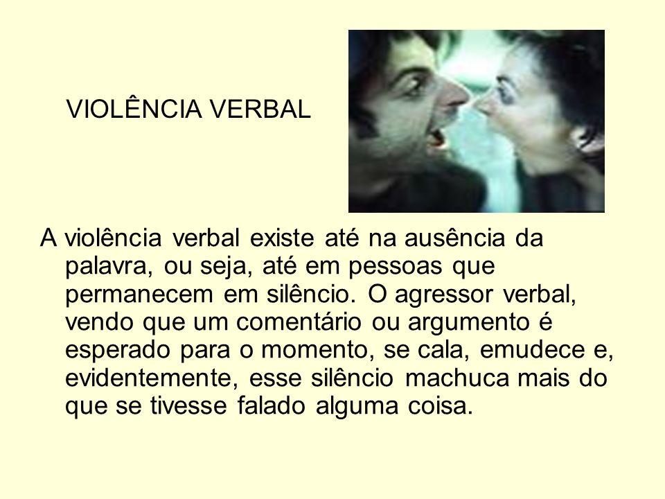 A violência verbal existe até na ausência da palavra, ou seja, até em pessoas que permanecem em silêncio. O agressor verbal, vendo que um comentário o