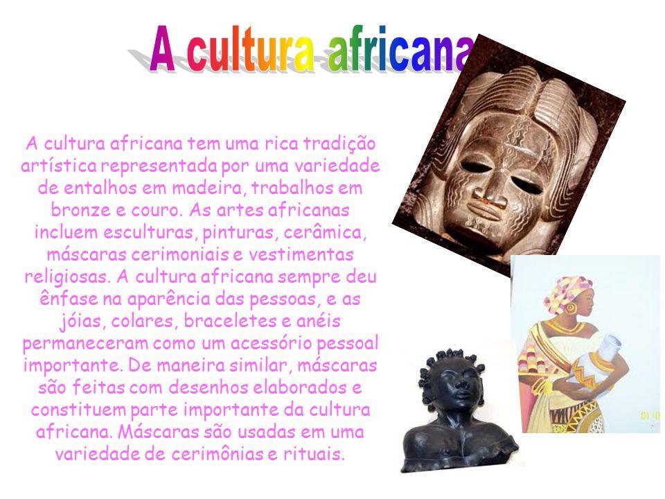 A cultura africana tem uma rica tradição artística representada por uma variedade de entalhos em madeira, trabalhos em bronze e couro.