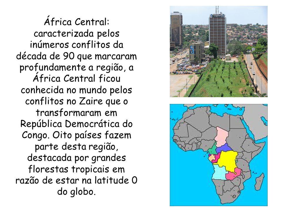 África Central: caracterizada pelos inúmeros conflitos da década de 90 que marcaram profundamente a região, a África Central ficou conhecida no mundo pelos conflitos no Zaire que o transformaram em República Democrática do Congo.