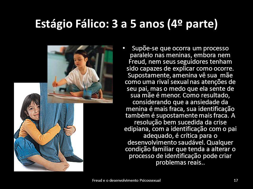 Estágio Fálico: 3 a 5 anos (4º parte) Supõe-se que ocorra um processo paralelo nas meninas, embora nem Freud, nem seus seguidores tenham sido capazes
