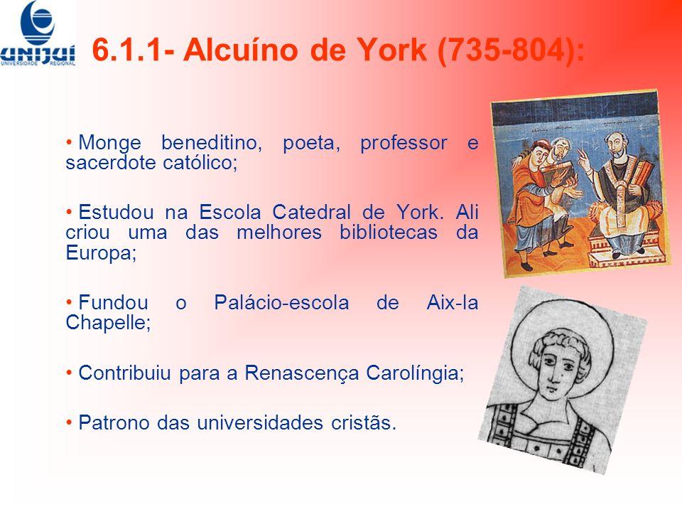6.1.1- Alcuíno de York (735-804): Monge beneditino, poeta, professor e sacerdote católico; Estudou na Escola Catedral de York. Ali criou uma das melho