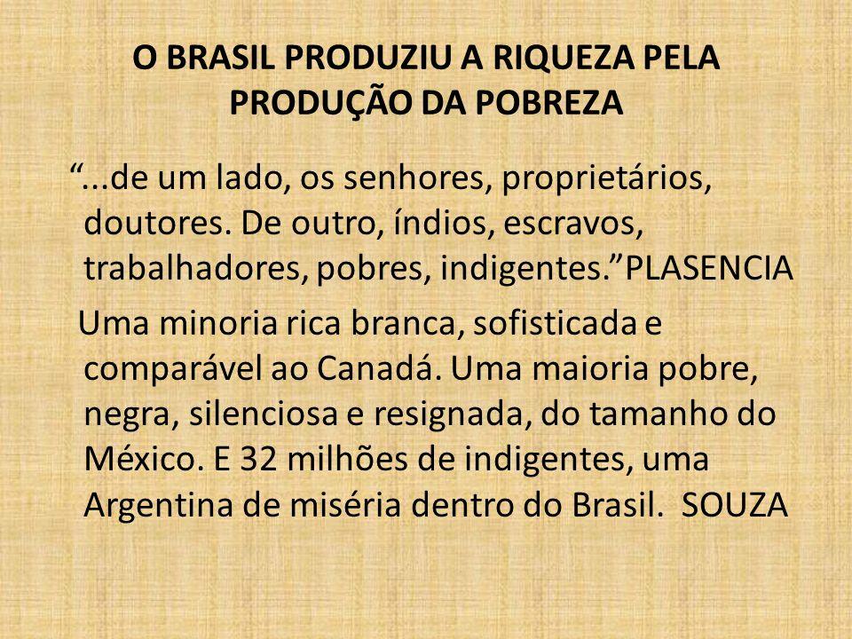 O BRASIL PRODUZIU A RIQUEZA PELA PRODUÇÃO DA POBREZA...de um lado, os senhores, proprietários, doutores. De outro, índios, escravos, trabalhadores, po