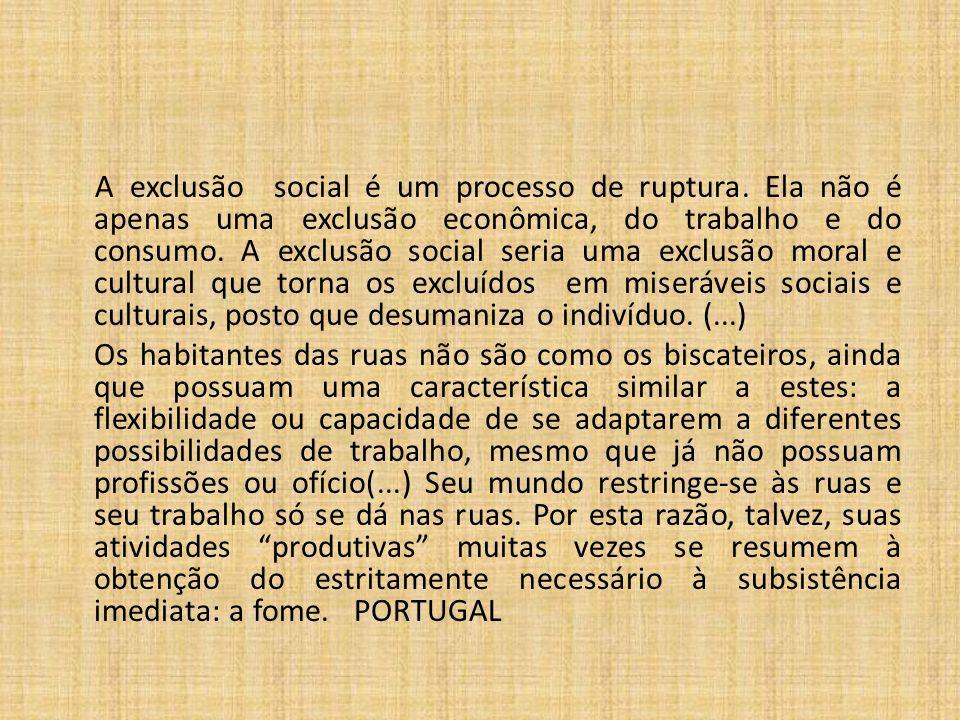A exclusão social é um processo de ruptura. Ela não é apenas uma exclusão econômica, do trabalho e do consumo. A exclusão social seria uma exclusão mo