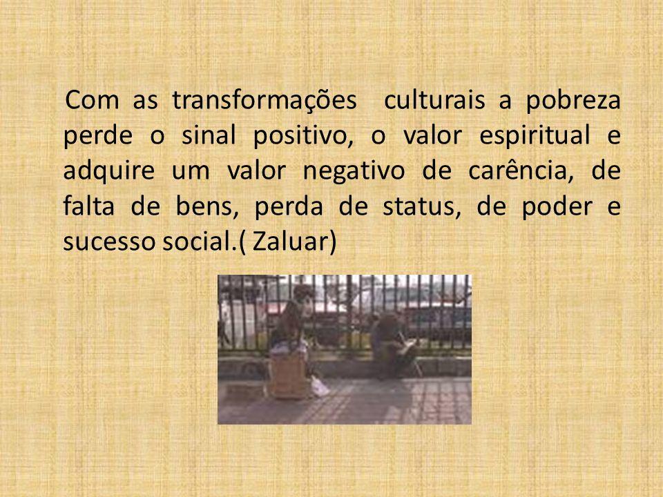Com as transformações culturais a pobreza perde o sinal positivo, o valor espiritual e adquire um valor negativo de carência, de falta de bens, perda