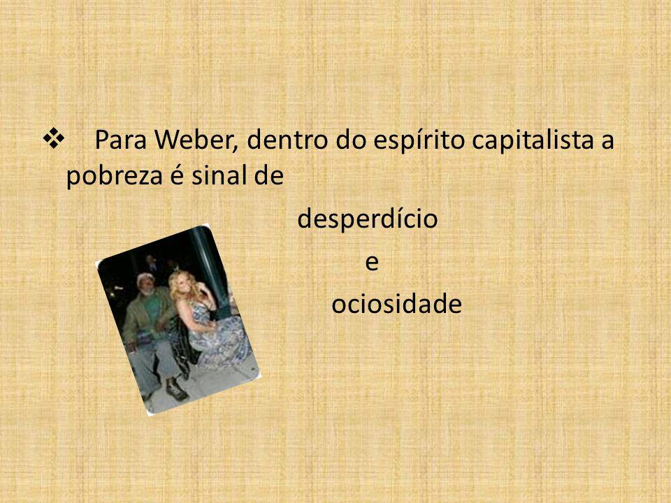 Para Weber, dentro do espírito capitalista a pobreza é sinal de desperdício e ociosidade