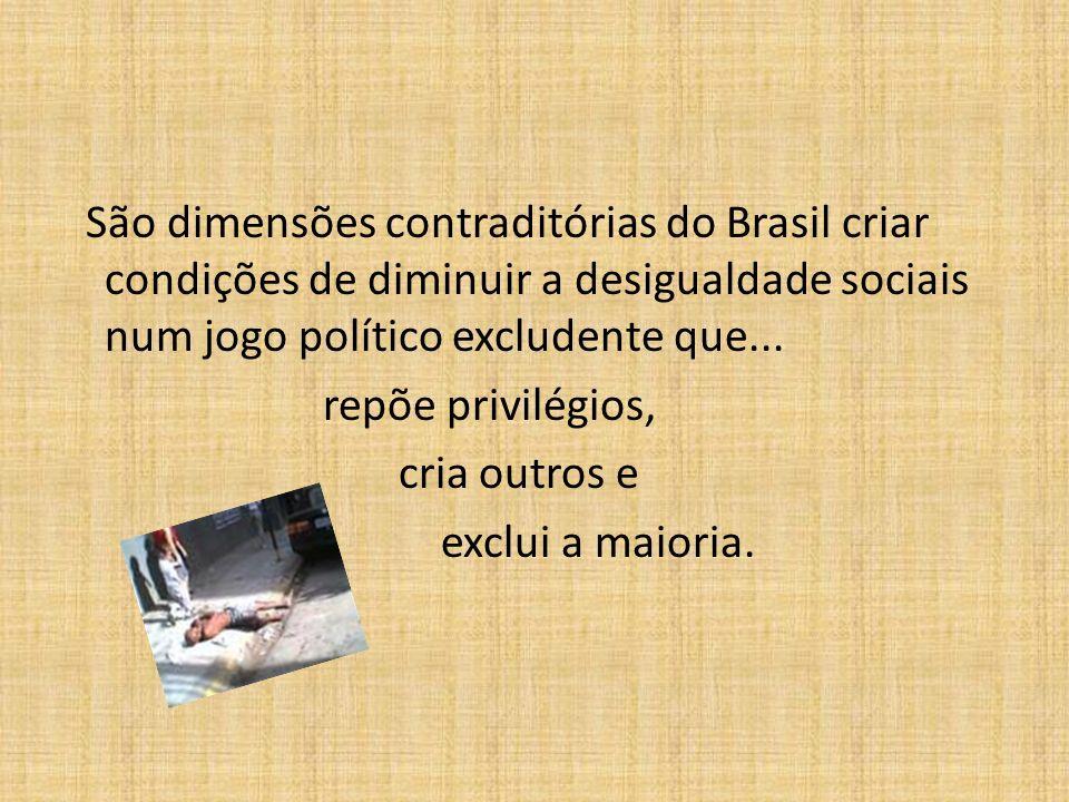 São dimensões contraditórias do Brasil criar condições de diminuir a desigualdade sociais num jogo político excludente que... repõe privilégios, cria